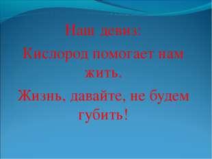 Наш девиз: Кислород помогает нам жить. Жизнь, давайте, не будем губить!