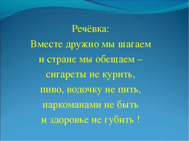 Речёвка: Вместе дружно мы шагаем и стране мы обещаем – сигареты не курить, пи...