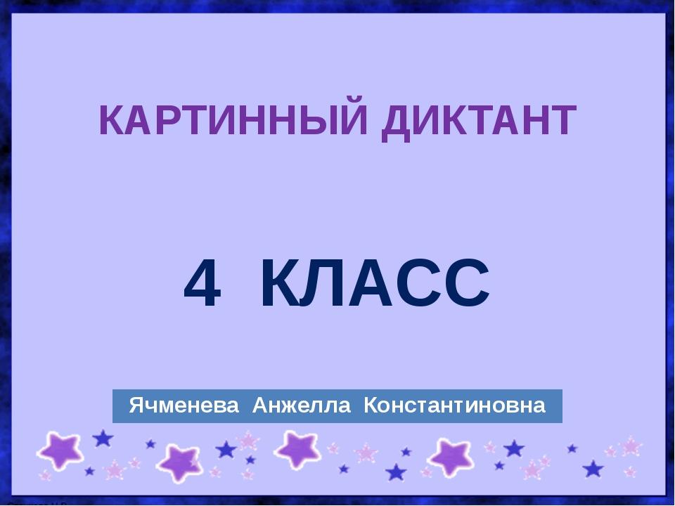 КАРТИННЫЙ ДИКТАНТ 4КЛАСС ЯчменеваАнжеллаКонстантиновна