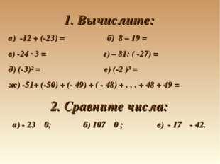 1. Вычислите: а) -12 + (-23) = б) 8 – 19 = в) -24 · 3 = г) – 81: ( -27) = д)