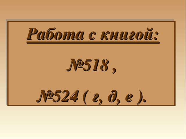 Работа с книгой: №518 , №524 ( г, д, е ).