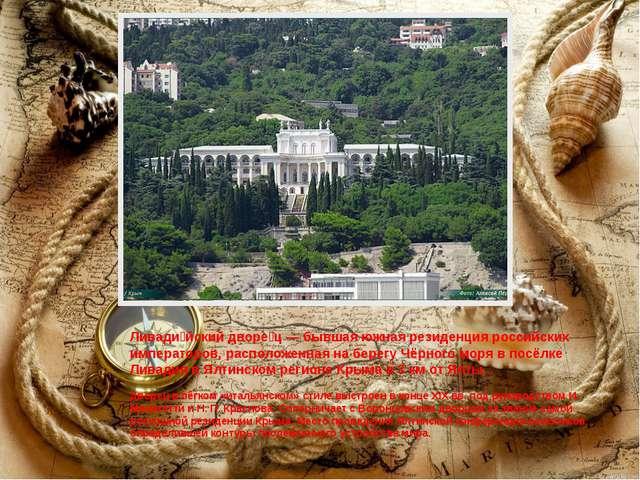 Ливади́йский дворе́ц — бывшая южная резиденция российских императоров, распо...