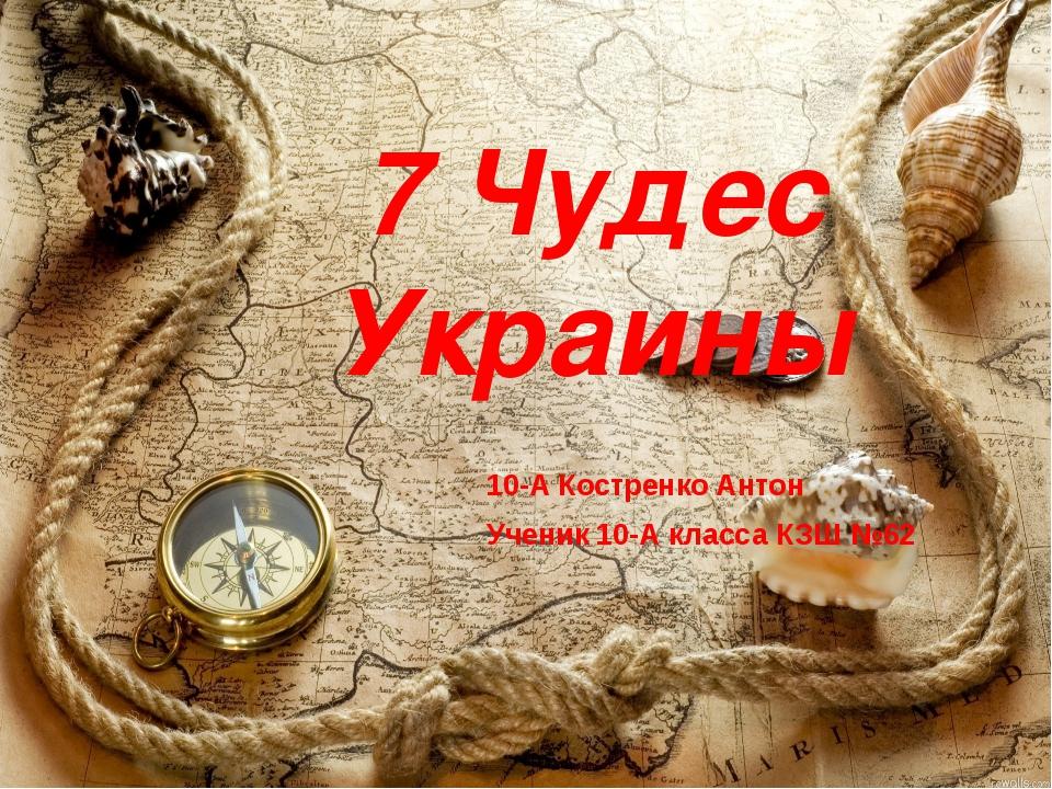 7 Чудес Украины 10-А Костренко Антон Ученик 10-А класса КЗШ №62