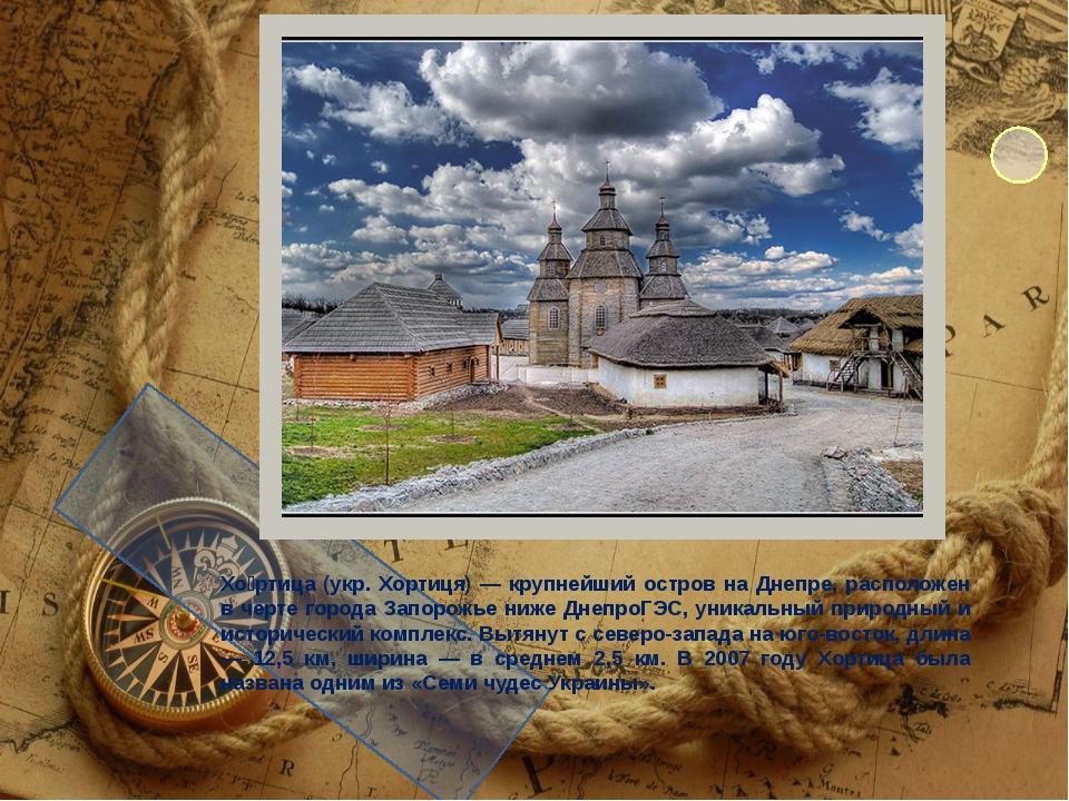 Хо́ртица (укр. Хортиця) — крупнейший остров на Днепре, расположен в черте го...