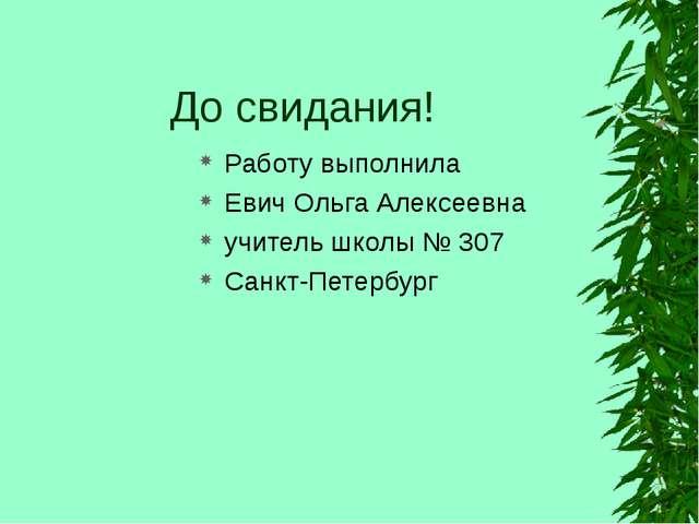 До свидания! Работу выполнила Евич Ольга Алексеевна учитель школы № 307 Санкт...