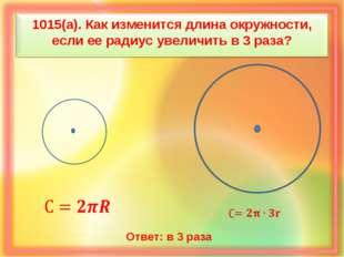 1015(а). Как изменится длина окружности, если ее радиус увеличить в 3 раза? О