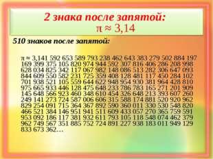2 знака после запятой: π ≈ 3,14 510 знаков после запятой: π ≈ 3,141 592 653