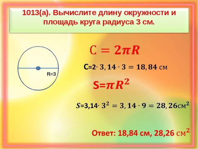 1013(а). Вычислите длину окружности и площадь круга радиуса 3 см. R=3