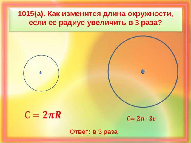 1015(а). Как изменится длина окружности, если ее радиус увеличить в 3 раза? О...