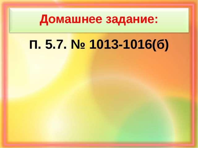 Домашнее задание: П. 5.7. № 1013-1016(б)