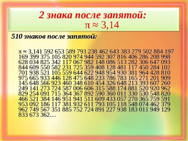 2 знака после запятой: π ≈ 3,14 510 знаков после запятой: π ≈ 3,141 592 653...