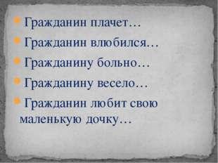 Гражданин плачет… Гражданин влюбился… Гражданину больно… Гражданину весело… Г