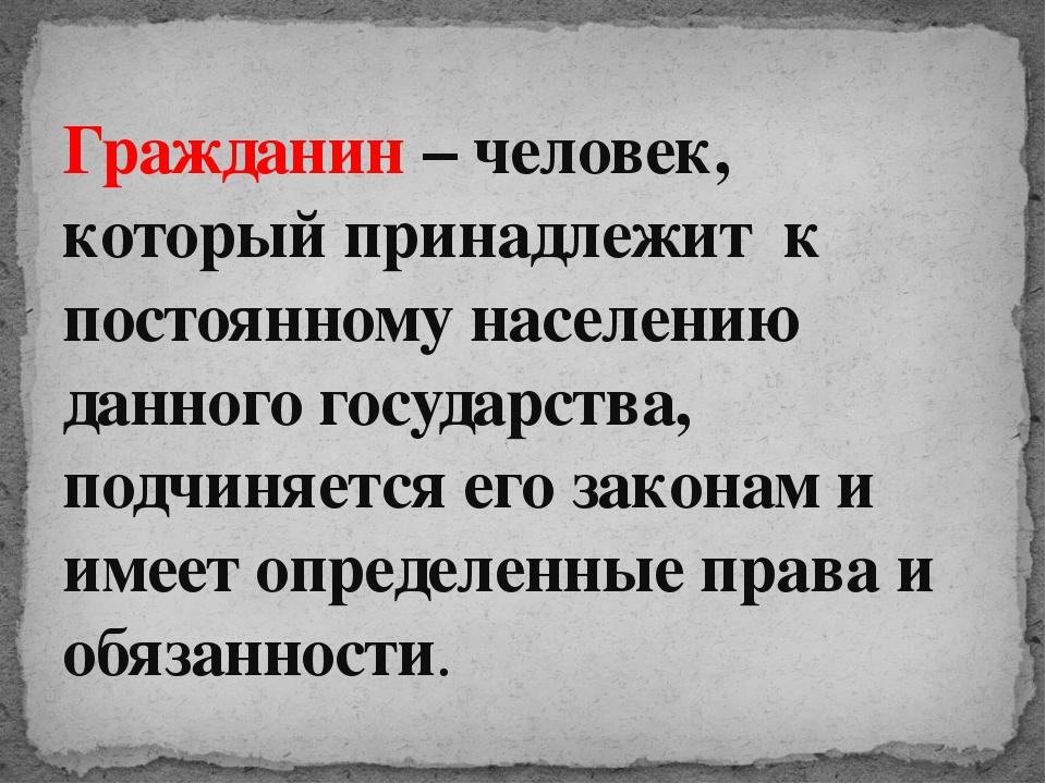 Гражданин – человек, который принадлежит к постоянному населению данного гос...