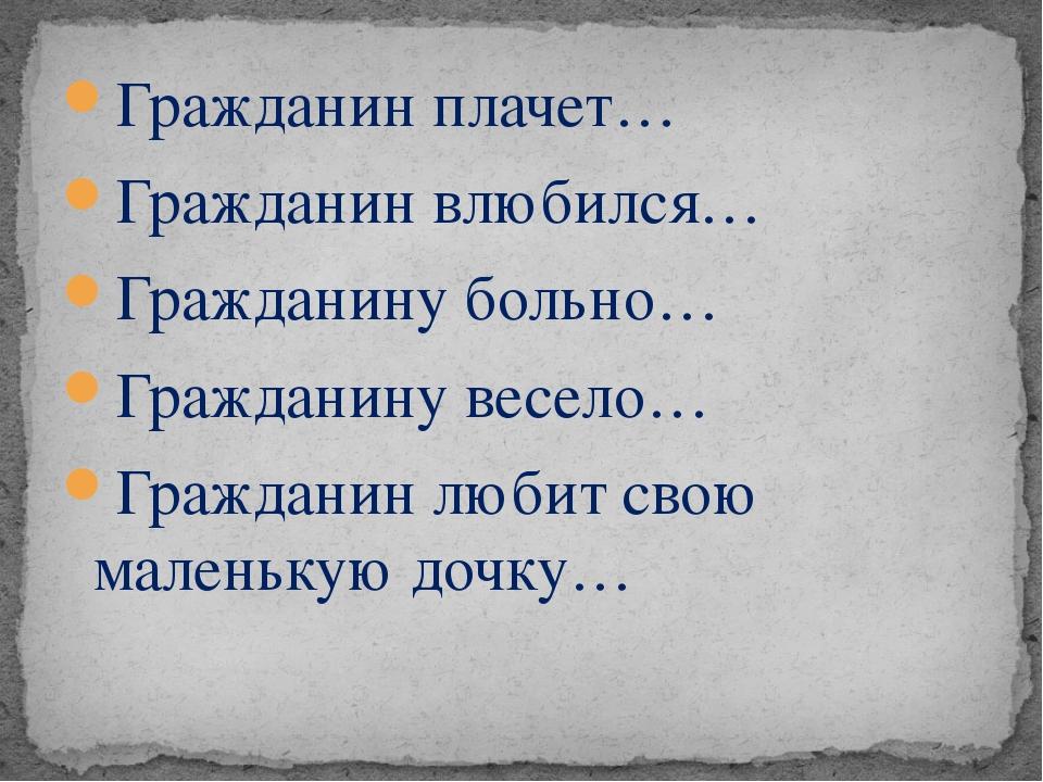 Гражданин плачет… Гражданин влюбился… Гражданину больно… Гражданину весело… Г...