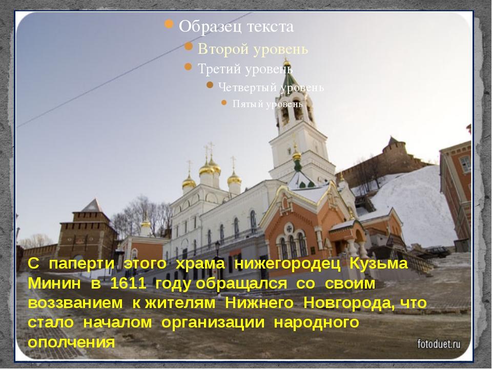 С паперти этого храма нижегородец Кузьма Минин в 1611 году обращался со свои...