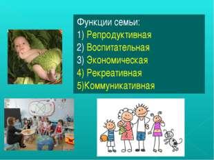 Функции семьи: 1) Репродуктивная 2) Воспитательная 3) Экономическая 4) Рекреа