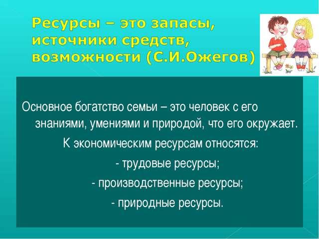 Основное богатство семьи – это человек с его знаниями, умениями и природой,...