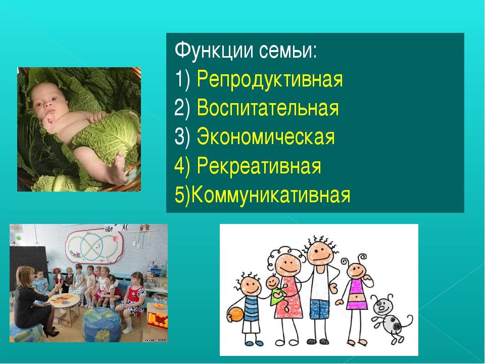 Функции семьи: 1) Репродуктивная 2) Воспитательная 3) Экономическая 4) Рекреа...
