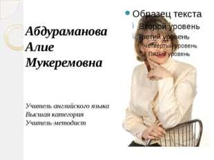 Абдураманова Алие Мукеремовна Учитель английского языка Высшая категория Учит