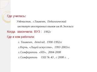 Где училась: Узбекистан, г.Ташкент, Педагогический институт иностранных языко