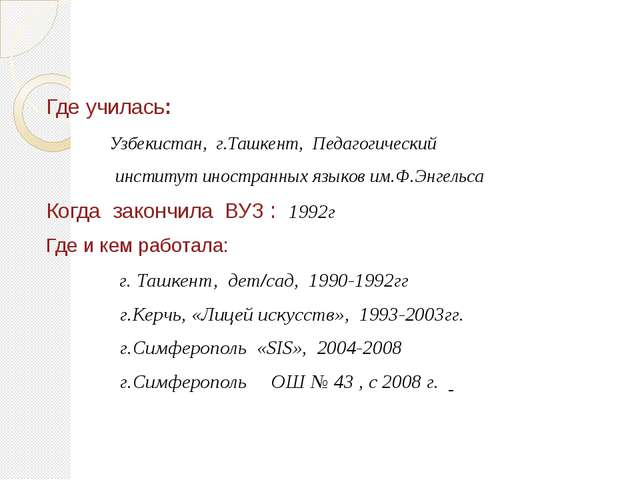 Где училась: Узбекистан, г.Ташкент, Педагогический институт иностранных языко...