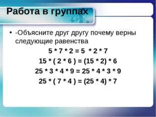 Работа в группах -Объясните друг другу почему верны следующие равенства 5 * 7