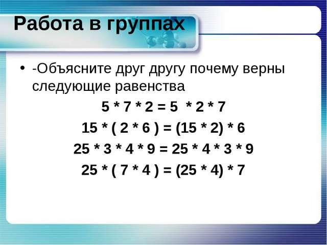 Работа в группах -Объясните друг другу почему верны следующие равенства 5 * 7...