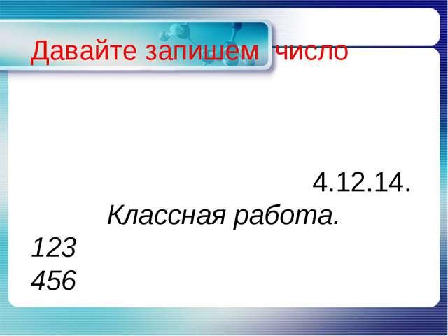 Давайте запишем число 4.12.14. Классная работа. 123 456