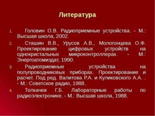 Литература Головин О.В. Радиоприемные устройства. - М.: Высшая школа, 2002.