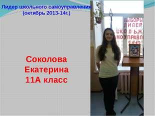 Лидер школьного самоуправления (октябрь 2013-14г.) Соколова Екатерина 11А класс