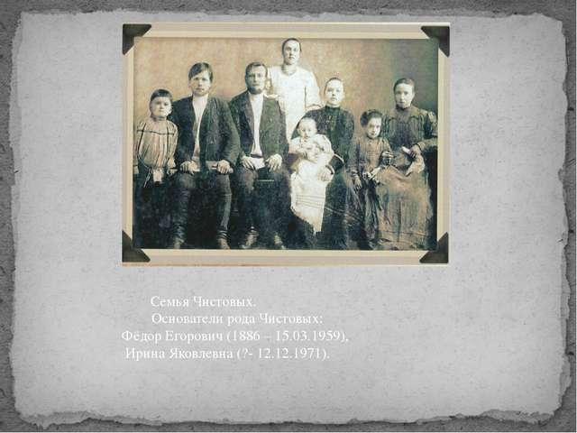 Семья Чистовых.  Основатели рода Чистовых: Фёдор Егорович (1886 – 15.0...