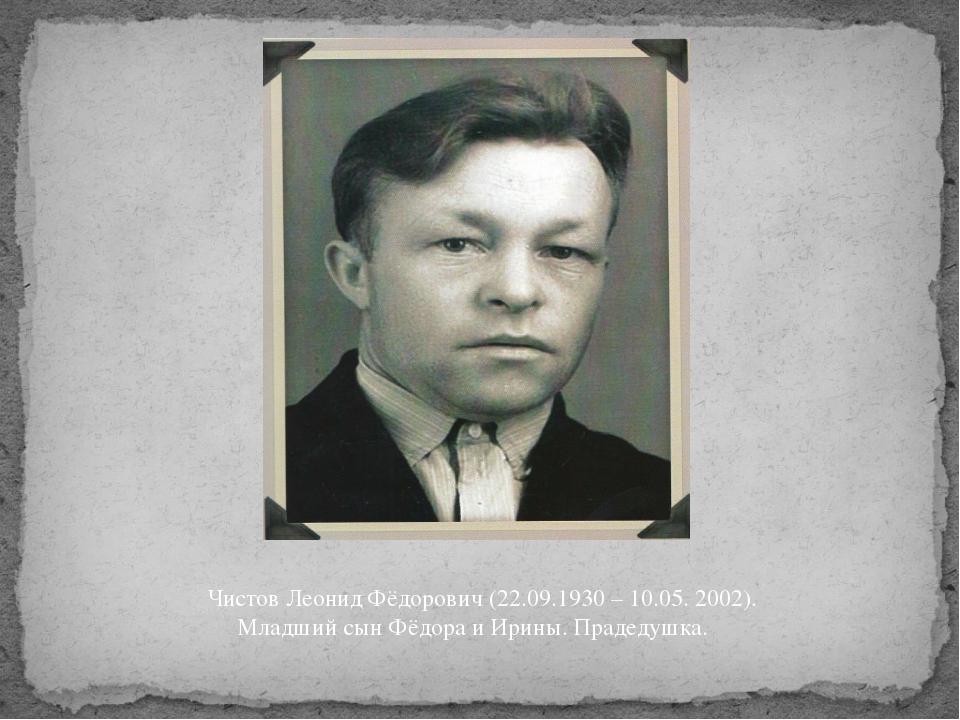 Чистов Леонид Фёдорович (22.09.1930 – 10.05. 2002). Младший сын Фёдора и Ирин...