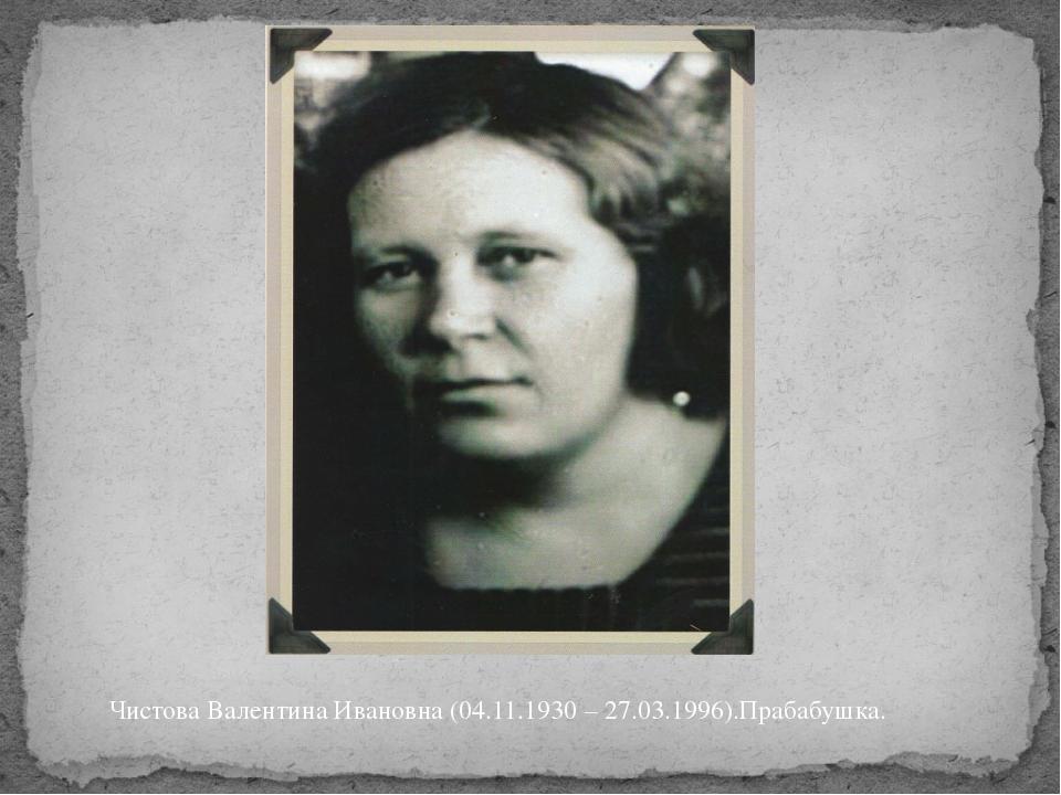 Чистова Валентина Ивановна (04.11.1930 – 27.03.1996).Прабабушка.