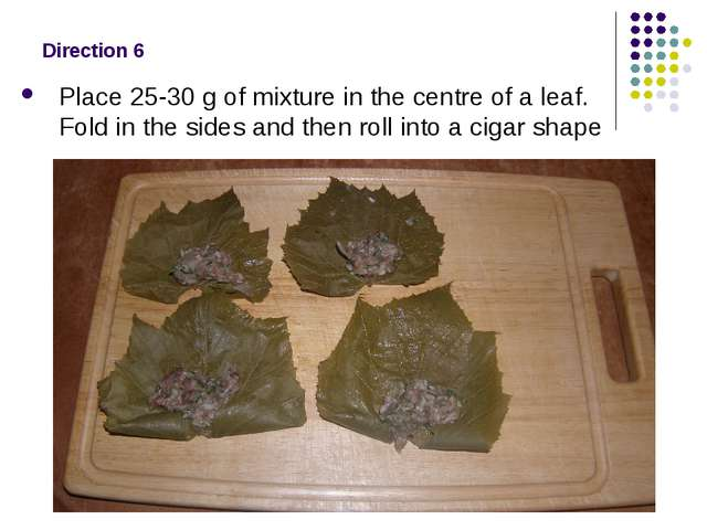 Direction 6 Place 25-30 g of mixture in the centre of a leaf. Fold in the sid...