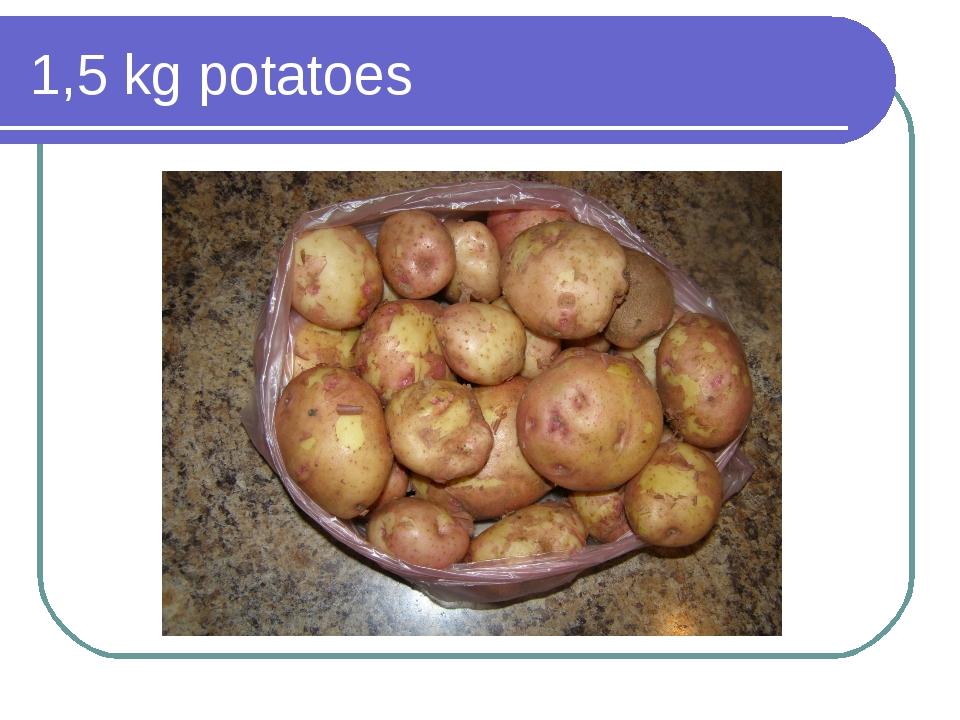 1,5 kg potatoes