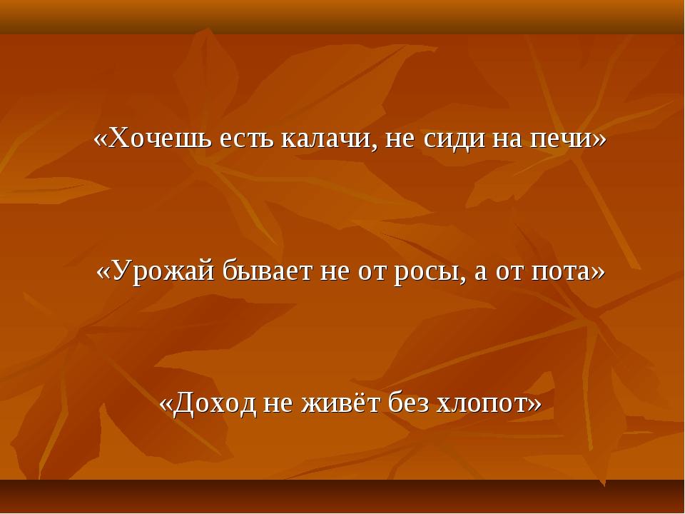«Хочешь есть калачи, не сиди на печи» «Урожай бывает не от росы, а от пота»...