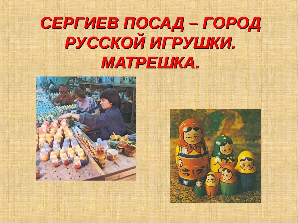 СЕРГИЕВ ПОСАД – ГОРОД РУССКОЙ ИГРУШКИ. МАТРЕШКА.