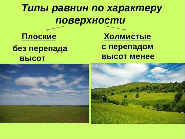 Типы равнин по характеру поверхности Плоские без перепада высот Холмистые с п...