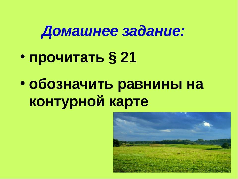 Домашнее задание: прочитать § 21 обозначить равнины на контурной карте