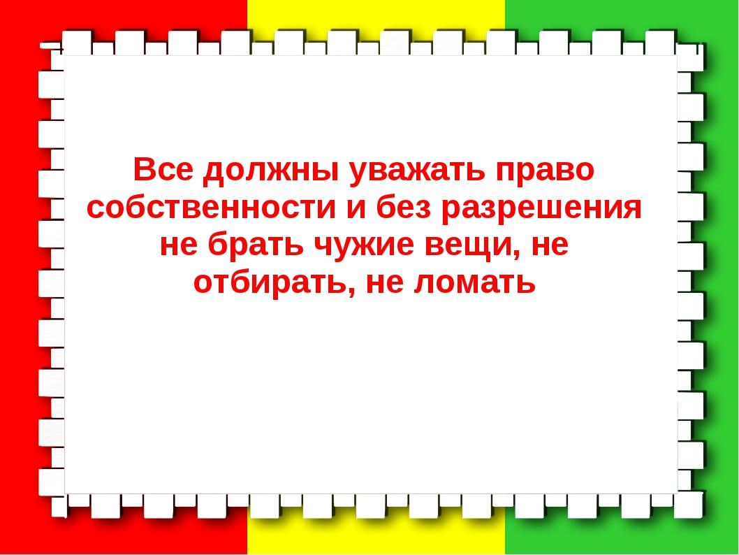 Все должны уважать право собственности и без разрешения не брать чужие вещи,...
