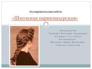«Школьная парикмахерская» Исследовательская работа Автор работы: Ткаченко Вик