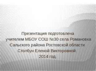 Презентация подготовлена учителем МБОУ СОШ №30 села Романовка Сальского район