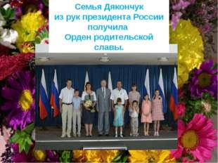 Семья Дякончук из рук президента России получила Орден родительской славы.