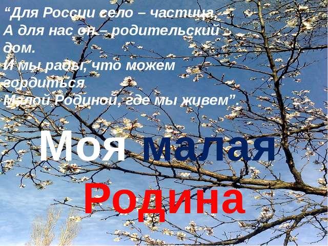 """Моя малая Родина """"Для России село – частица, А для нас он – родительский дом...."""