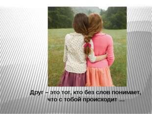 Друг – это тот, кто без слов понимает, что с тобой происходит …