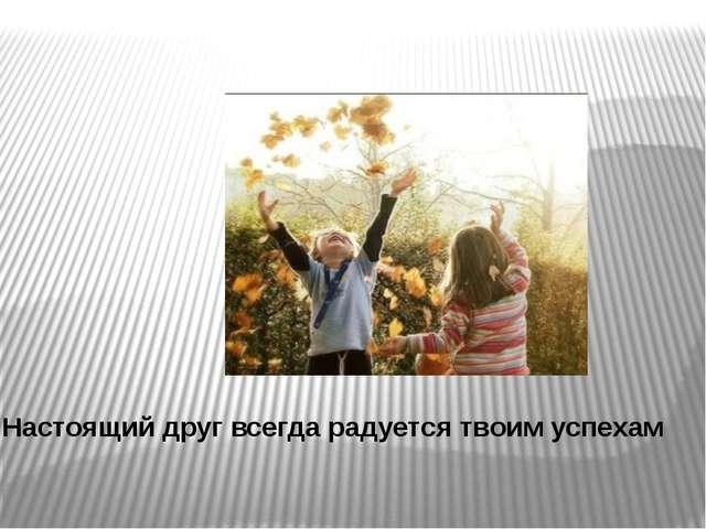 Настоящий друг всегда радуется твоим успехам