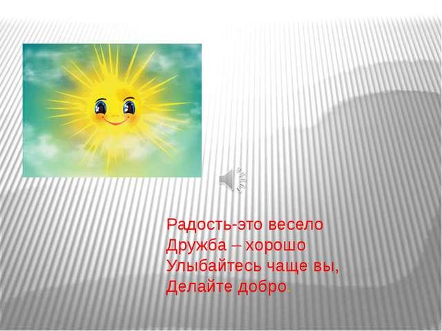 Радость-это весело Дружба – хорошо Улыбайтесь чаще вы, Делайте добро.