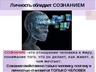 Личность обладает СОЗНАНИЕМ СОЗНАНИЕ –это отношение человека к миру, понимани