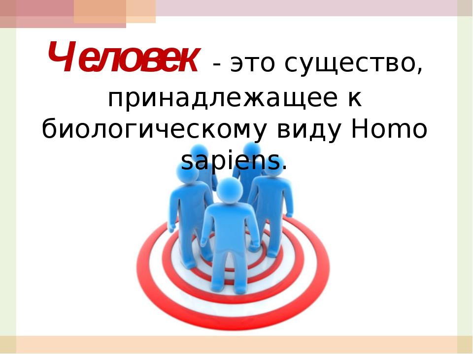Человек - это существо, принадлежащее к биологическому виду Homo sapiens.