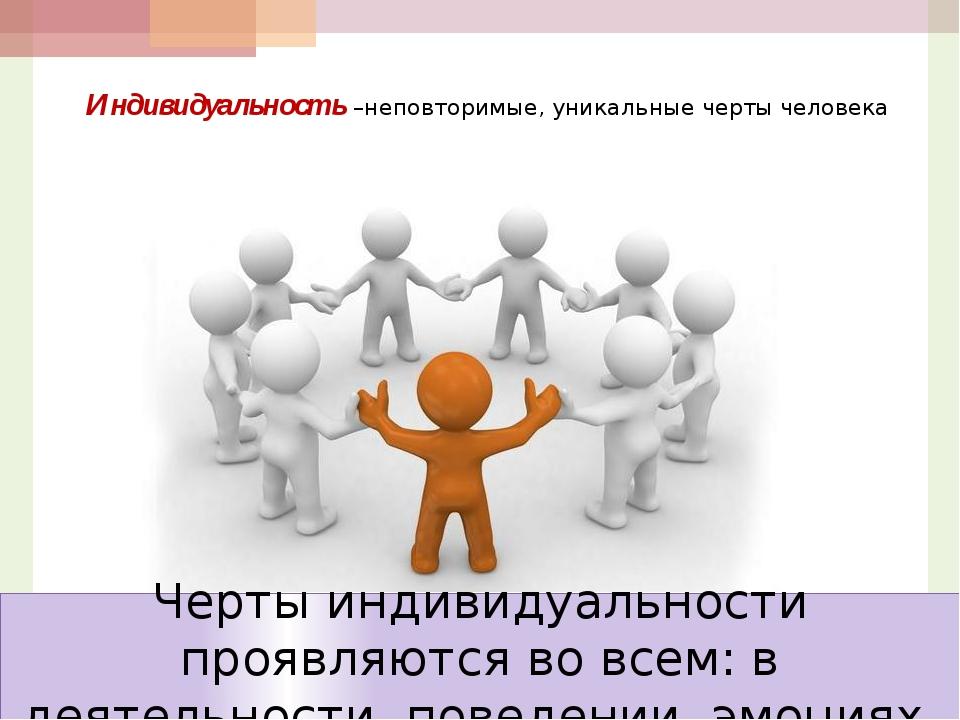 Индивидуальность –неповторимые, уникальные черты человека Черты индивидуально...